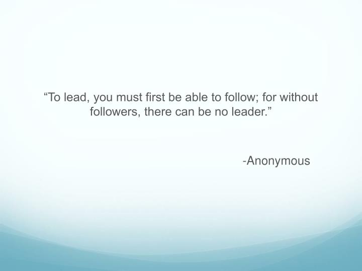 """""""To lead, you must first be able to follow; for without followers, there can be no leader."""""""