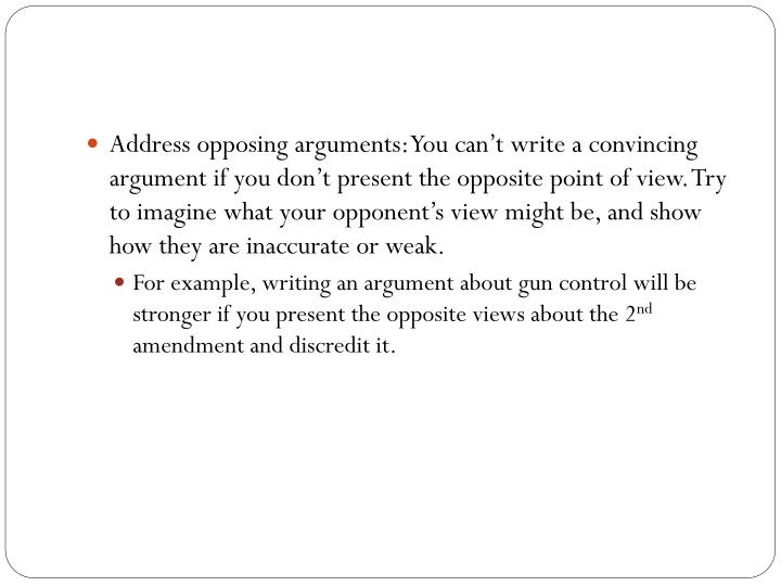 Address opposing arguments: You can't write a convincing argument if you don't present the opposite point of view. Try to imagine what your opponent's view might be, and show how they are inaccurate or weak.