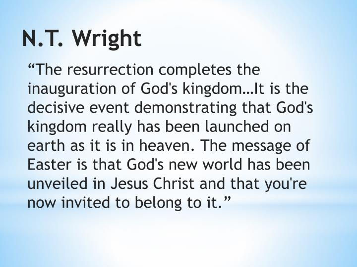 """""""The resurrection completes the inauguration of God's kingdom…It is the decisive event demonstrating that God's kingdom really has been launched on earth as it is in heaven.The message of Easter is that God's new world has been unveiled in Jesus Christ and that you're now invited to belong to it."""""""