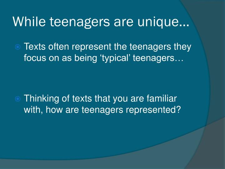 While teenagers are unique…