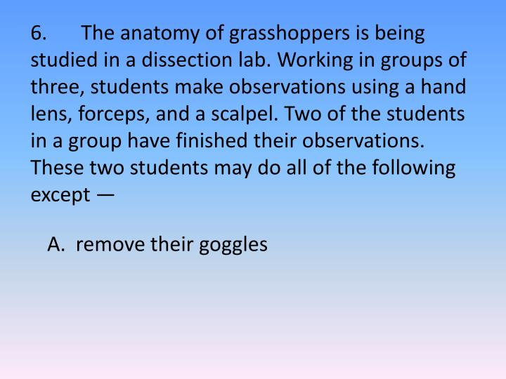 6.	The anatomy of grasshoppers is being studied in a dissection lab. Working in groups of three, students make observations using a hand lens, forceps, and a scalpel. Two of the students in a group have finished their observations. These two students may do all of the following except —