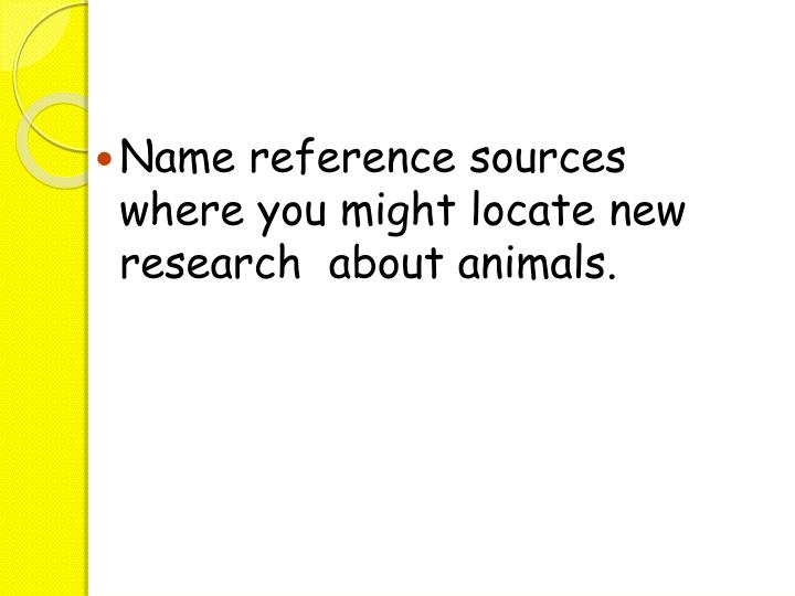 Name reference sources where you might locate new research  about animals.
