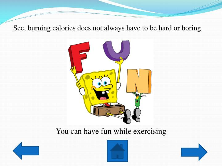 See, burning calories does not always have to be hard or boring.