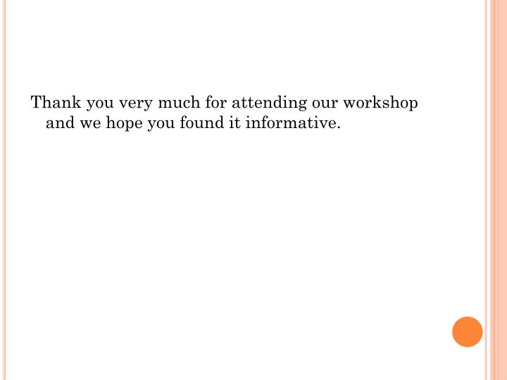Thank you very much for attending our workshop and we hope you found it informative.