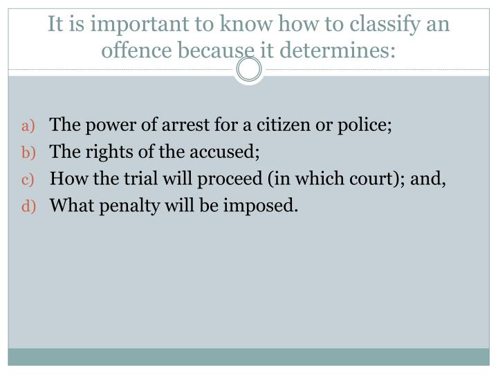 It is important to know how to classify an offence because it determines:
