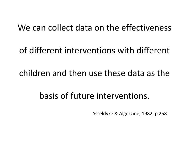 We can collect data on the effectiveness of different interventions with different children and then use these data as the basis of future interventions.
