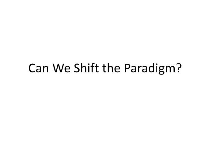 Can We Shift the Paradigm?