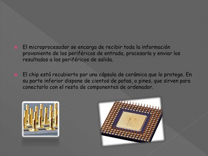 El microprocesador se encarga de recibir toda la información proveniente de los periféricos de entrada, procesarla y enviar los resultados a los periféricos de salida