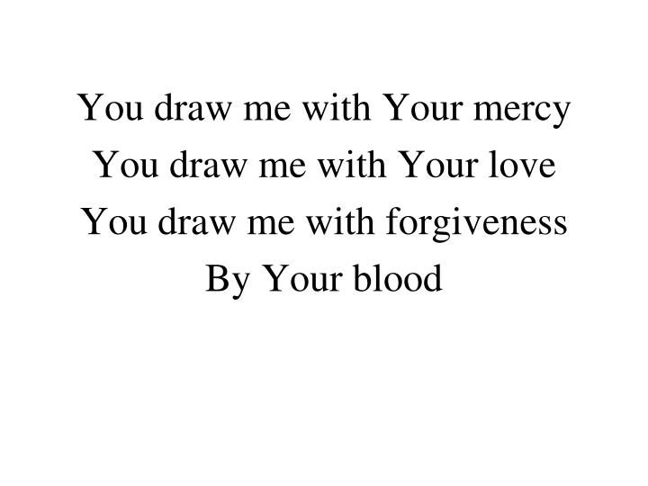 You draw me with Your mercy