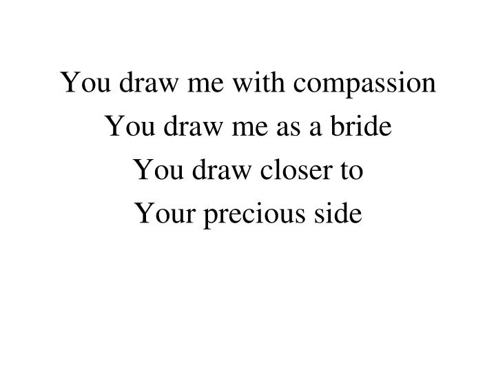 You draw me with compassion