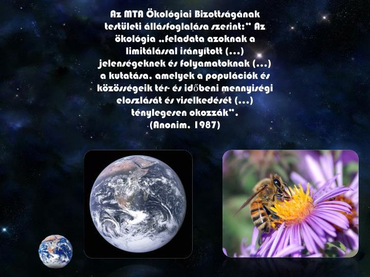 """Az MTA Ökológiai Bizottságának testületi állásfoglalása szerint:"""" Az ökológia """"feladata azoknak a limitálással irányított (…) jelenségeknek és folyamatoknak (…) a kutatása, amelyek a populációk és közösségeik tér- és időbeni mennyiségi eloszlását és viselkedését (…) ténylegesen okozzák""""."""