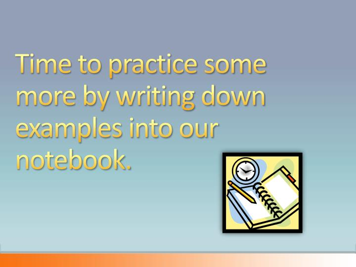 Time to practice some more by writing down examples into our notebook.