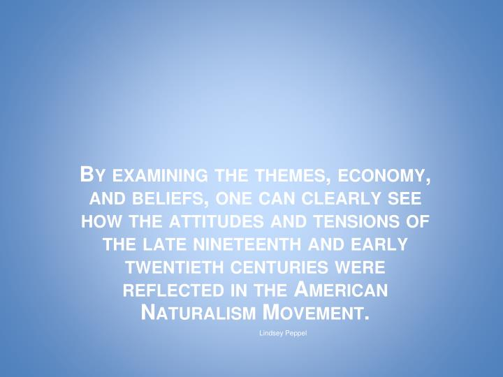 By examining the themes, economy, and beliefs, one can clearly see how the attitudes and tensions of the late nineteenth and early twentieth centuries were reflected in the American Naturalism Movement.