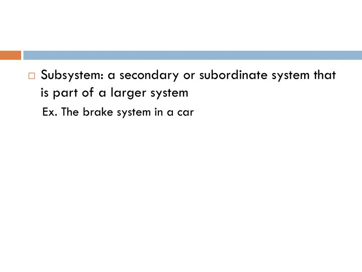 Subsystem: a secondary or subordinate system that is part of a larger system
