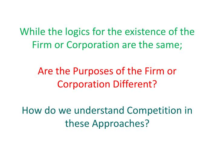 While the logics for the existence of the Firm or Corporation are the same;