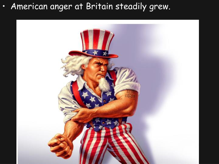 American anger at Britain steadily grew.