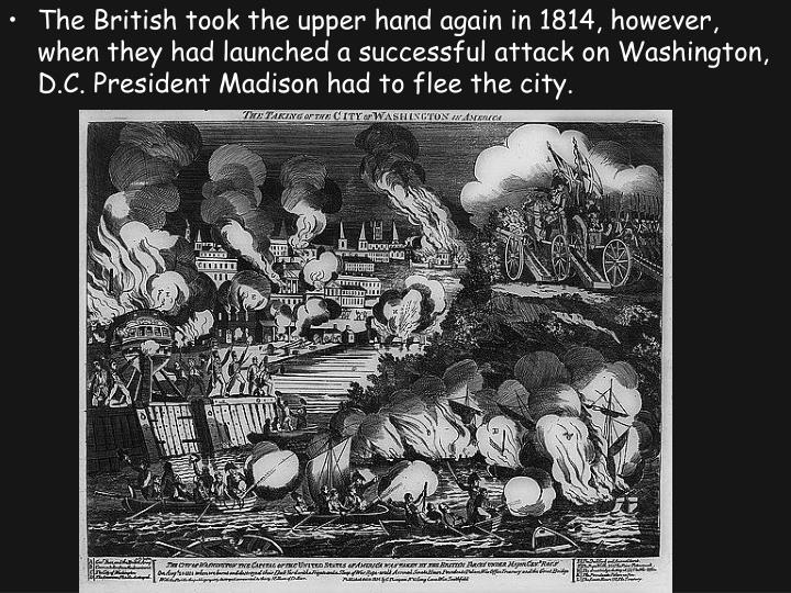 The British took the upper hand again in 1814, however, when they had launched a successful attack on Washington, D.C. President Madison had to flee the city.