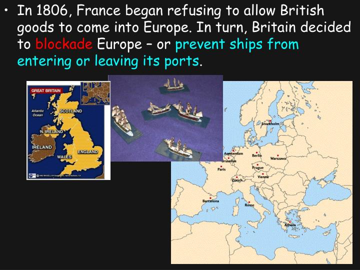 In 1806, France began refusing to allow British goods to come into Europe. In turn, Britain decided to