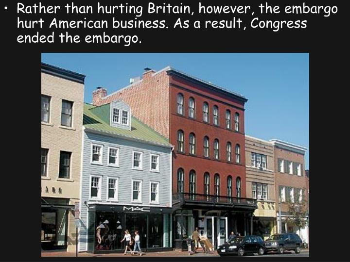 Rather than hurting Britain, however, the embargo hurt American business. As a result, Congress ended the embargo.