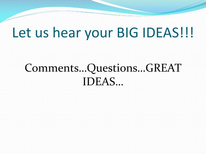 Let us hear your BIG IDEAS!!!