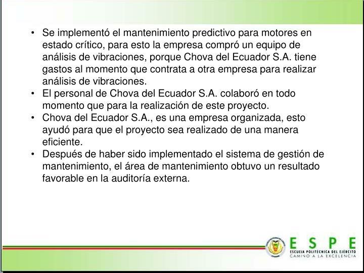 Se implementó el mantenimiento predictivo para motores en estado crítico, para esto la empresa compró un equipo de análisis de vibraciones, porque Chova del Ecuador S.A. tiene gastos al momento que contrata a otra empresa para realizar análisis de vibraciones.