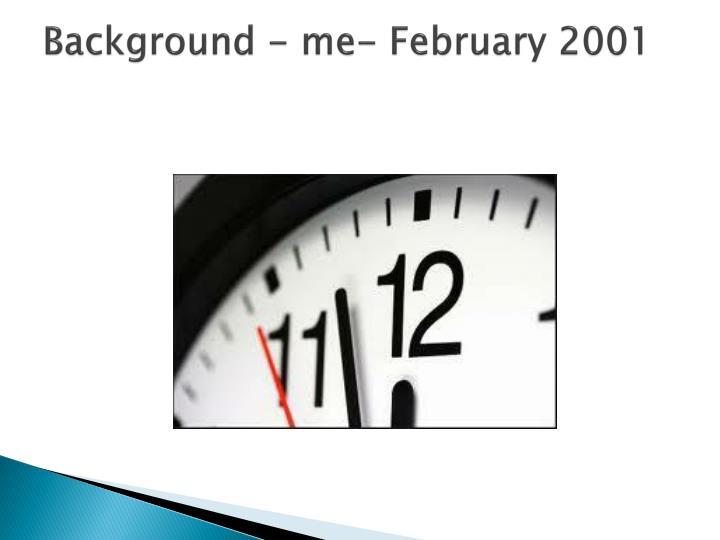Background - me- February 2001