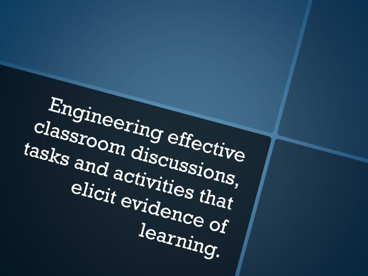 Engineering effective classroom discussions, tasks and activities that elicit evidence of learning.