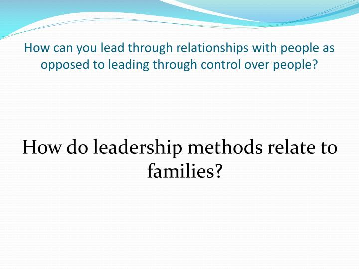 How can you lead through relationships with people as opposed to leading through control over people?