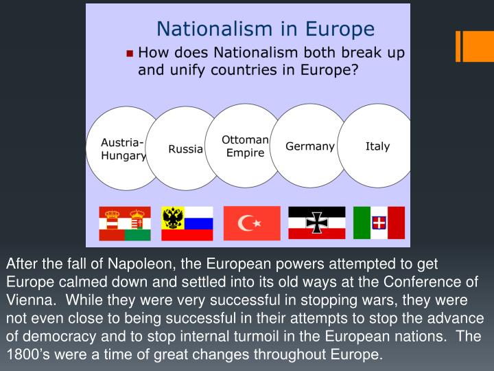 After the fall of Napoleon, the European powers attempted to get Europe calmed down and settled into its old ways at the Conference of Vienna.  While they were very successful in stopping wars, they were not even close to being successful in their attempts to stop the advance of democracy and to stop internal turmoil in the European nations.  The 1800's were a time of great changes throughout Europe.