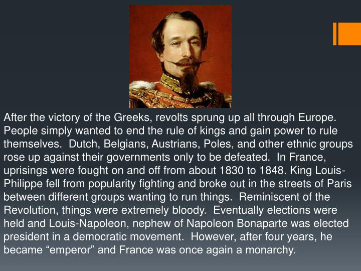 """After the victory of the Greeks, revolts sprung up all through Europe.  People simply wanted to end the rule of kings and gain power to rule themselves.  Dutch, Belgians, Austrians, Poles, and other ethnic groups rose up against their governments only to be defeated.  In France, uprisings were fought on and off from about 1830 to 1848. King Louis-Philippe fell from popularity fighting and broke out in the streets of Paris between different groups wanting to run things.  Reminiscent of the Revolution, things were extremely bloody.  Eventually elections were held and Louis-Napoleon, nephew of Napoleon Bonaparte was elected president in a democratic movement.  However, after four years, he became """"emperor"""" and France was once again a monarchy."""