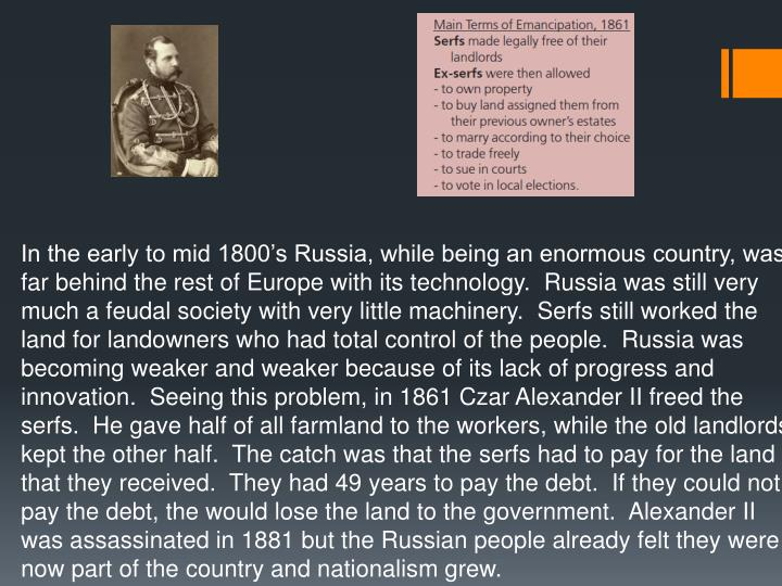 In the early to mid 1800's Russia, while being an enormous country, was far behind the rest of Europe with its technology.  Russia was still very much a feudal society with very little machinery.  Serfs still worked the land for landowners who had total control of the people.  Russia was becoming weaker and weaker because of its lack of progress and innovation.  Seeing this problem, in 1861 Czar Alexander II freed the serfs.  He gave half of all farmland to the workers, while the old landlords kept the other half.  The catch was that the serfs had to pay for the land that they received.  They had 49 years to pay the debt.  If they could not pay the debt, the would lose the land to the government.  Alexander II was assassinated in 1881