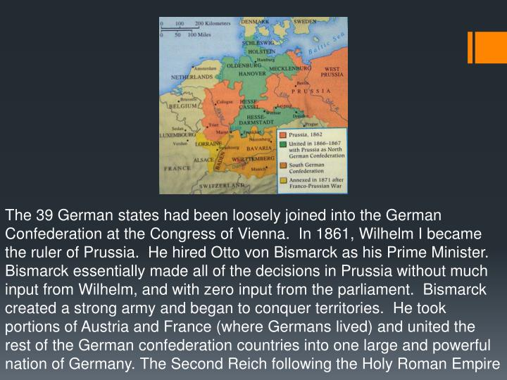 The 39 German states had been loosely joined into the German Confederation at the Congress of Vienna.  In 1861, Wilhelm I became the ruler of Prussia.  He hired Otto von Bismarck as his Prime Minister.  Bismarck essentially made all of the decisions in Prussia without much input from Wilhelm, and with zero input from the parliament.  Bismarck created a strong army and began to conquer territories.  He took portions of Austria and France (where Germans lived) and united the rest of the German confederation countries into one large and powerful nation of