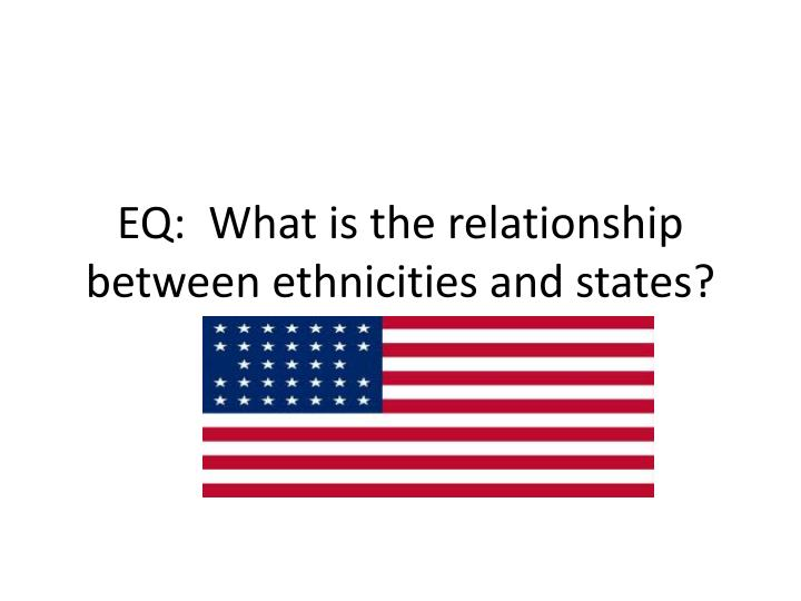 EQ:  What is the relationship between ethnicities and states?