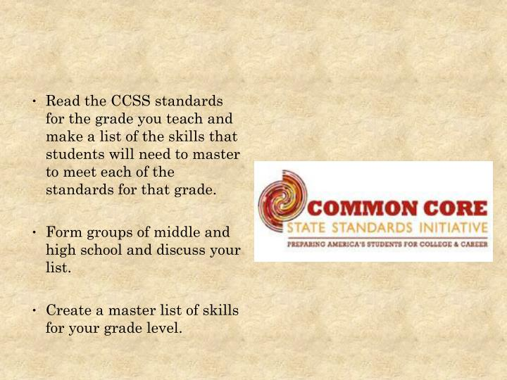 Read the CCSS standards for the grade you teach and make a list of the skills that students will need to master to meet each of the standards for that grade.