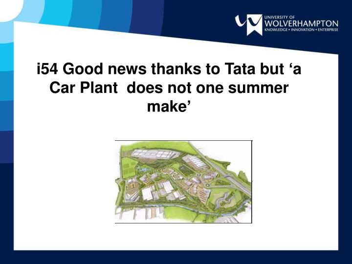 i54 Good news thanks to Tata but 'a Car Plant  does not one summer make'