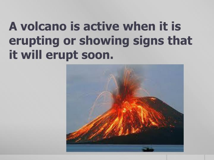 A volcano is active when it is erupting or showing signs that it will erupt soon.