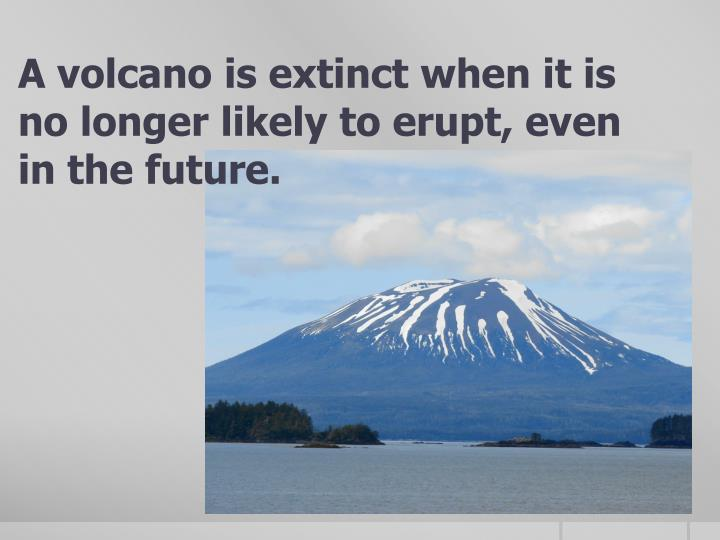 A volcano is extinct when it is no longer likely to erupt, even in the future.