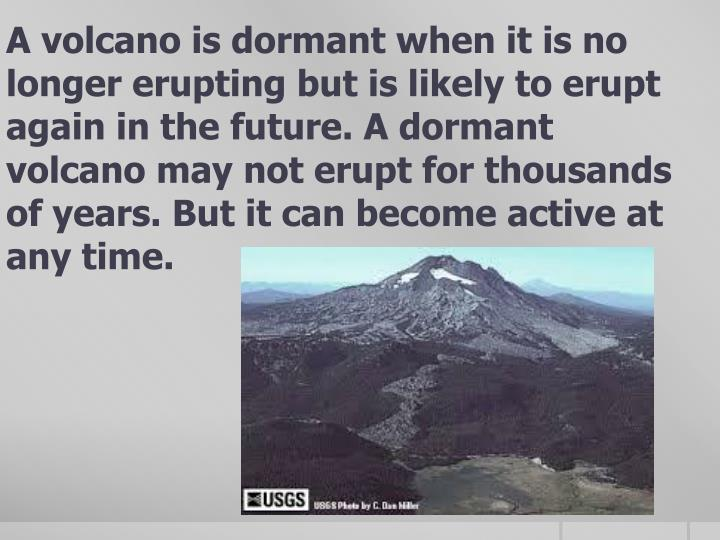 A volcano is dormant when it is no longer erupting but is likely to erupt again in the future. A dormant volcano may not erupt for thousands of years. But it can become active at any time.