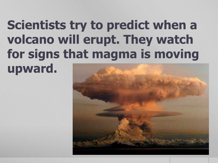 Scientists try to predict when a volcano will erupt. They watch for signs that magma is moving upward.