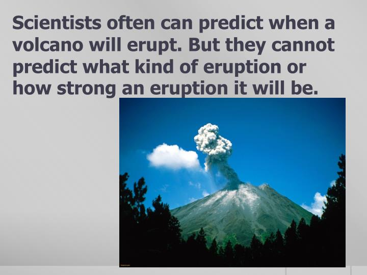Scientists often can predict when a volcano will erupt. But they cannot predict what kind of eruption or how strong an eruption it will be.