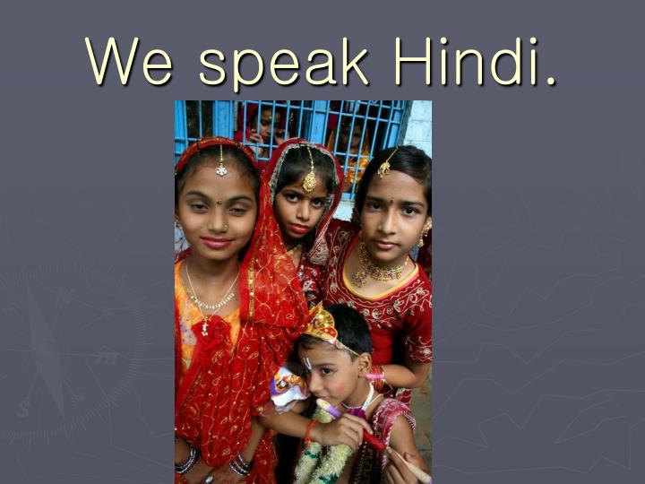 We speak Hindi.
