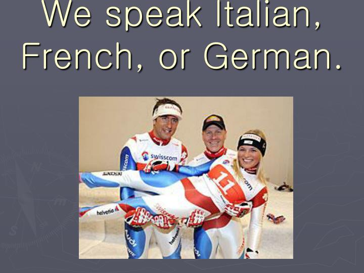 We speak Italian, French, or German.