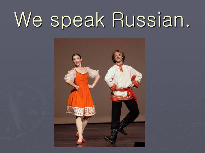 We speak Russian.