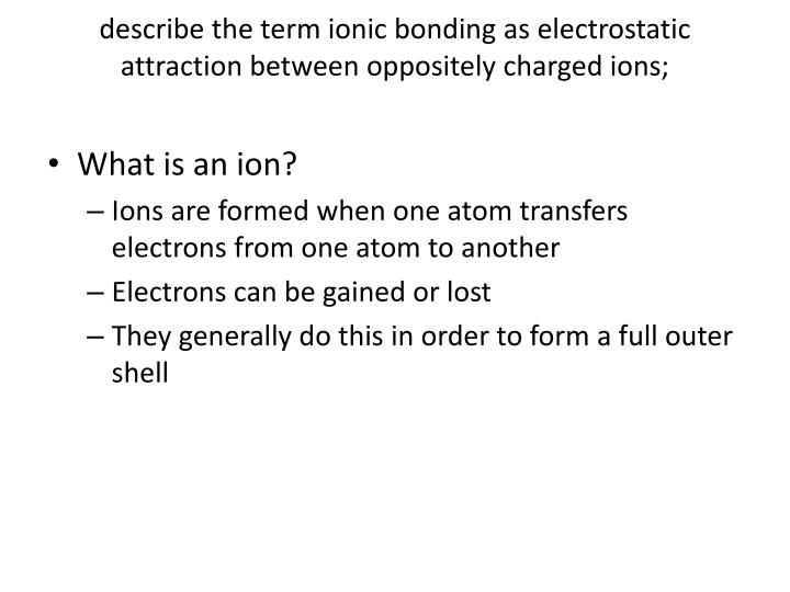 describe the term ionic bonding as electrostatic attraction between oppositely charged ions;