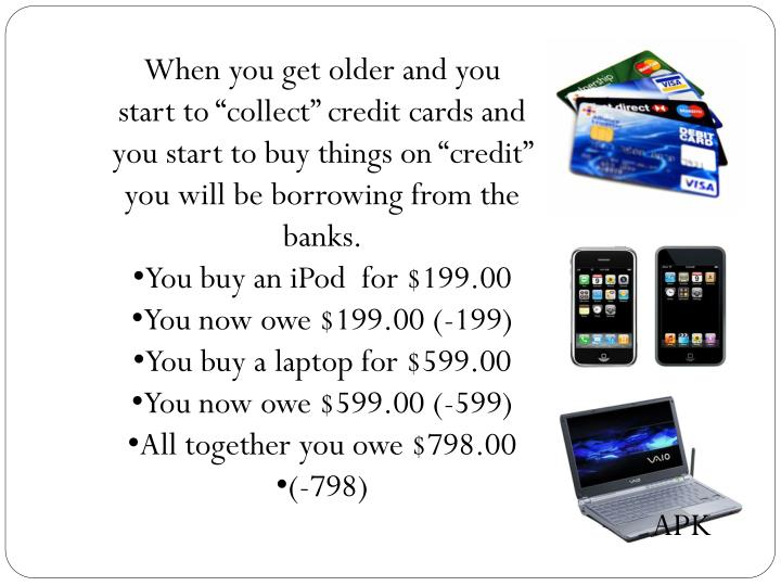 """When you get older and you start to """"collect"""" credit cards and you start to buy things on """"credit"""" you will be borrowing from the banks."""