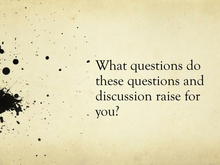What questions do these questions and discussion raise for you?