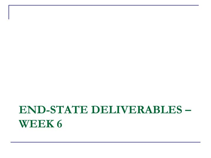 End state deliverables week 6