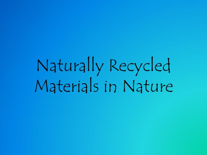 Naturally recycled materials in nature
