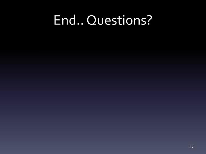 End.. Questions?