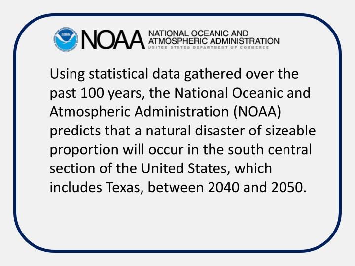 Using statistical data gathered over the past 100 years, the National Oceanic and Atmospheric Administration (NOAA) predicts that a natural disaster of sizeable proportion will occur in the south central section of the United States, which includes Texas, between 2040 and 2050.